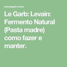 Le Garb: Levain: Fermento Natural (Pasta madre) como fazer e manter.