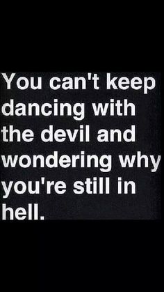 You can't keep dancing with the devil and wondering why you're still in hell