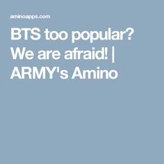 BTS too popular😶 We are afraid!   ARMY's Amino