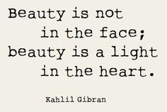 """Beauty is not in the face; beauty is a light in the heart."" Khalil Gibran"