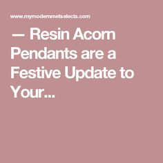 — Resin Acorn Pendants are a Festive Update to Your...