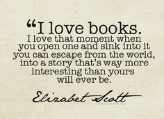 """I love books. I love that moment when you open one and sink into it you can escape from the world, into a story that's way more interesting than yours will ever be."""