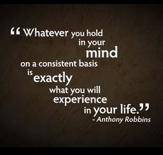 """Whatever you hold your mind on a consistent basis is exactly what you will experience in your life.""—Anthony Robbins"