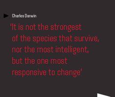 """Charles Darwin """"it is not the strongest of the species that survive, nor the most intelligent, but the one most responsive to change"""""""