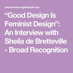 """Good Design Is Feminist Design"": An Interview with Sheila de Bretteville - Broad Recognition"