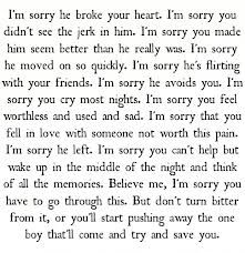 I'm sorry he broke ur heart, that u didn't see the jerk in him. I'm sorry u made him seem better than he really was. I'm sorry he moved on so quickly, that he is flirting with ur friends. I'm sorry he avoids u& that u cry most nights. I'm sorry u feel worthless, used I'm sorry that u fell in love with someone not worth this pain. I'm sorry he left  u cant help but wake up in the middle of the night. But don't turn bitter from it or youll push away the boy that'll come to save you.