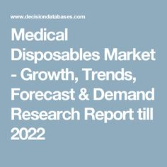 Medical Disposables Market - Growth, Trends, Forecast & Demand Research Report till 2022