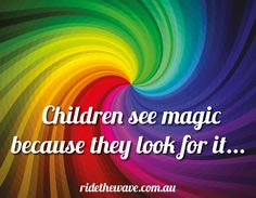 Children see magic because they look for it.  This reminds me of my littles.  :-)