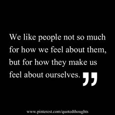 We like people not so much for how we feel about them, but for how they make us feel about ourselves. ~A sign of intelligence.