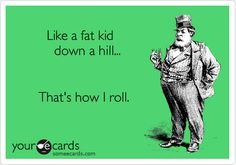 Cannot stop laughing!!!Like a fat kid down a hill... That's how I roll. | Encouragement Ecard