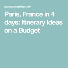 Paris, France in 4 days: Itinerary Ideas on a Budget