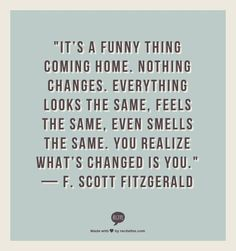 Travel Quote - Its A Funny Thing Coming Home. Nothing Changes. Everything Looks The Same, Feels The Same, Even Smells The Same. You Realize Whats Changed Is You