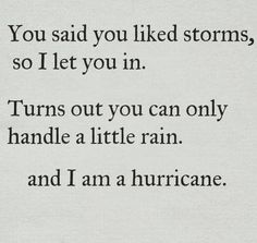 You said you liked storms so I let you in. Turns out you can only handle a little rain and I am a hurricane. (I Am Woman Hear Me Roar!)