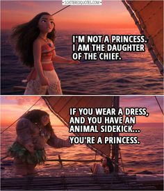 Moana: I'm not a princess. I am the daughter of the chief. Moana: No. Maui: If you wear a dress, and you have an animal sidekick… you're a princess. From the Disney movie 'Moana' Moana Memes, Moana Quotes, Disney And Dreamworks, Disney Pixar, Walt Disney, Disney Mems, Disney Princess Quotes, Disney Movie Quotes, Alladin Quotes