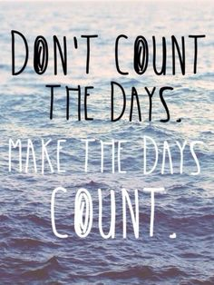 Live each day as it would be your last.DONT COUNT THE DAYS MAKE THE DAYS COUNT!!