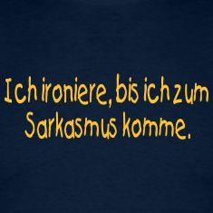 Ich ironiere bis ich zum Sarkasmus komme -- ©roil T-Shirts