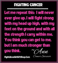 "On Fighting Cancer: ""Let me repeat this:  I will never ever give up. I will fight strong with my head up high, with my feet on the ground and with all the strength I carry within me.  You think you can get to me, but I am much stronger than you think"" ~Ann, Cancer Survivor #fightlikeagirl #cancerawareness"