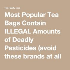 Most Popular Tea Bags Contain ILLEGAL Amounts of Deadly Pesticides (avoid these brands at all costs) : The Hearty Soul