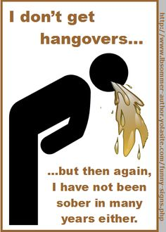 I don't get hangovers, but then again, I have not been sober in years either. By L. B. Sommer, author of 199 Ways To Improve Your Relationships, Marriage, and Sex Life http://www.lbsommer-author.yolasite.com/drinking-signs.php