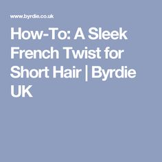 How-To: A Sleek French Twist for Short Hair | Byrdie UK