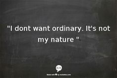 """I dont want ordinary. It's not my nature """