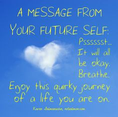 A message from your future self: Psssst...It will all be okay. Breathe.