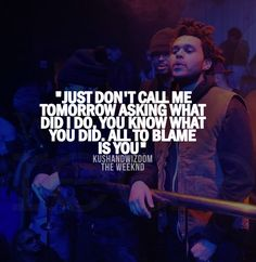 """Just dont call me tomorrow asking what did i do, you know what you did. All to blame is you"" The Weeknd ♥"