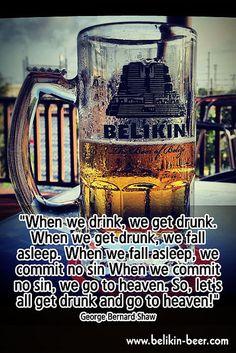 """""""When we drink, we get drunk. When we get drunk, we fall asleep. When we fall asleep, we commit no sin When we commit no sin, we go to heaven. So, let's all get drunk and go to heaven!""""    George Bernard Shaw    www.belikin-beer.com"""