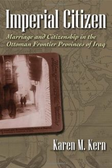 Imperial Citizen  Marriage and Citizenship in the Ottoman Frontier Provinces of Iraq (Gender and Globalization), 978-0815632856, Karen M. Kern, Syracuse University Press; 1 edition