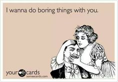 I wanna do boring things with you.