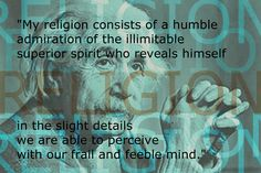 My religion consists of a humble admiration of the illimitable superior spirit who reveals himself in the slight details we are able to perceive with our frail & feeble mind. ~ Albert Einstein