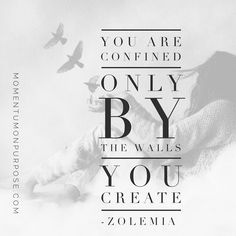 You are confined only by the walls you build...   Http://momentumonpurpose.com