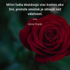 Mŕtvi ľudia dostávajú viac kvetov ako živí, pretože smútok je silnejší než vďačnosť. - Anne Frank #život #ľudia #smútok #kvet #vďačnosť #mŕtvych Anne Frank, Carpe Diem, Quotes, Hot, Quotations, Quote, Shut Up Quotes