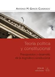 Teoría política y constitucional : presupuestos y desarrollo de la dogmática constitucional / Antonio M. García Cuadrado . - 2016