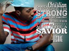 """...I'm a Christian because I'm weak and admit I need a Savior."" -Lecrae"