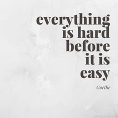 """""""Everything is hard before it is easy."""" - Goethe  Be gentle with yourself. You can't begin a master. #inspiration"""