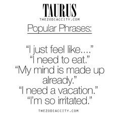 Zodiac Taurus Popular Phrases. For much more on the zodiac signs, click here.