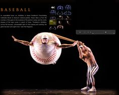 Momix - the most athletic dancers work with optical illusions and amazing choreography (Moses Pendleton). I like everything they do, Baseball is my favorite.