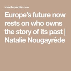Europe's future now rests on who owns the story of its past | Natalie Nougayrède