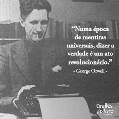"""""""In a time of universal deceit telling the truth is a revolutionary act"""" - George Orwell"""