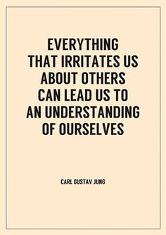 Everything that irritates us about others can lead us to a better understanding of ourselves. -Carl Gustav Jung