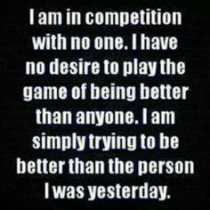 I'm simply trying to be better than the person I was yesterday