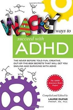 Wacky ways to Succeed with ADHD: The never before fun, creative out of the box secrets that will get you smiling and surviving with ADHD