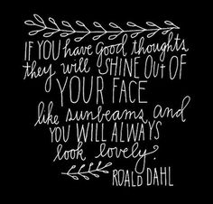"""If you have good thoughts they will shine out of your face like sunbeams and you will always look lovely."" Roald Dahl"