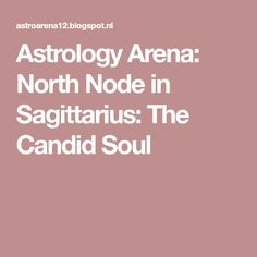 Astrology Arena: North Node in Sagittarius: The Candid Soul