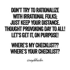 DON'T TRY TO RATIONALIZE  WITH IRRATIONAL FOLKS; JUST KEEP YOUR DISTANCE. THOUGHT PROVOKING DAY TO ALL! LET'S GET IT, ON PURPOSE!  WHERE'S MY CHECKLIST?? WHERE'S YOUR CHECKLIST?