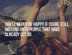 You'll never be happy if your're still holding onto people that have already let go. Sometimes it takes awhile to really see they let go of you.