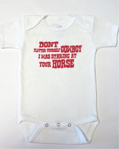 """ha!!!!!!!!!!!!!!!!!!!!  """"Don't flatter yourself cowboy, I was staring at your horse"""" haha haha  This would be perfect for her to wear at daddy's ropin's! :)"""