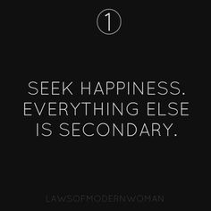 #1 Seek happiness. Everything else is secondary. #LOMW #LawsOfModernWomen - Follow Laws of Modern Women on facebook!! https://www.facebook.com/pages/Laws-Of-Modern-Women/