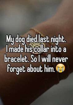 My dog died last night. I made his collar into a bracelet. So I will never forget about him.